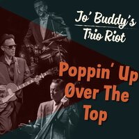 Poppin' up over the Top — Jo' Buddy's Trio Riot