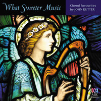 What Sweeter Music: Choral Favourites By John Rutter — сборник