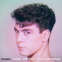 These Are Not Your Memories — TVAM