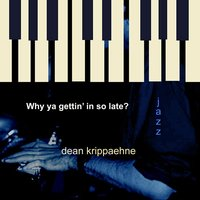 Why Ya Gettin' in so Late? — Dean Krippaehne