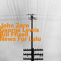 News for Lulu — John Zorn, George Lewis, Bill Frisell