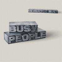 Never Too Busy — Busy People