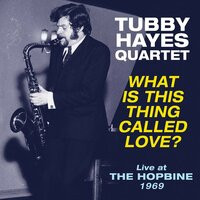 What Is This Thing Called Love? Live At The Hopbine 1969 — Tubby Hayes Quartet
