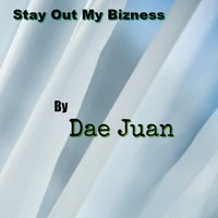 Stay Out My Bizness — Dae Juan