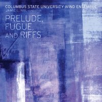 Prelude, Fugue, and Riffs — Columbus State University Wind Ensemble, Jamie L. Nix, Various Composers, Jamiel L. Nix