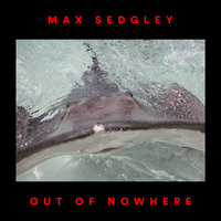 Out of Nowhere — Max Sedgley