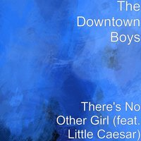 There's No Other Girl — Little Caesar, The Downtown Boys