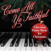 Come All Ye Faithful - Christian Piano Music for Christmas — STEVEN C.