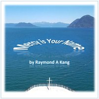 Mercy Is Your Name — Raymond A. Kang