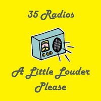 A Little Louder Please — 35 Radios