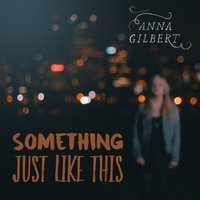 Something Just Like This — Anna Gilbert