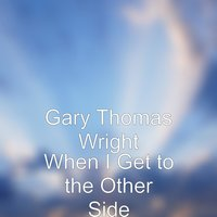 When I Get to the Other Side — GARY THOMAS WRIGHT