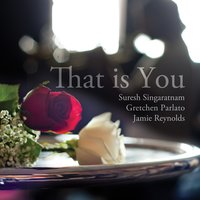 That Is You — Jamie Reynolds, Gretchen Parlato, Suresh Singaratnam, Gretchen Parlato, Jamie Reynolds, & Suresh Singaratnam