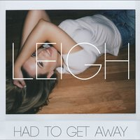 Had to Get Away — LEIGH