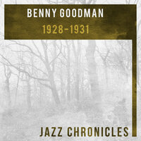 Benny Goodman: 1928-1931 — Benny Goodman and His Orchestra, Benny Goodman, Benny Goodman's Boys, Benny Goodman and His Orchestra, Benny Goodman's Boys, Benny Goodman