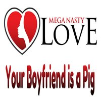 Your Boyfriend is a Pig — Mega Nasty Love