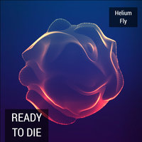 Ready to Die — Helium Fly