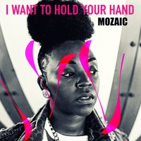 I Want to Hold Your Hand — Mozaic
