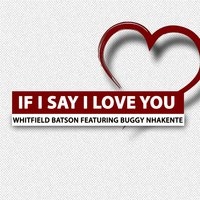 If I Say I Love You — Buggy Nhakente, WHITFIELD BATSON