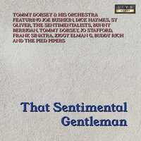 That Sentimental Gentleman — Tommy Dorsey And His Orchestra, Joe Bushkin, Dick Haymes, Sy Oliver, The Sentimentalists, Bunny Berigan