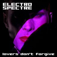 Lovers Don't Forgive — Electro Spectre