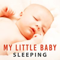 My Little Baby Sleeping - Most Beautiful Sleep Music, Keep Dreaming, True Ambient Relaxation — Baby Sleep Zone