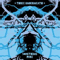 Something Pure — Three Underneath