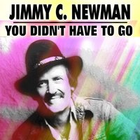 You Didn't Have to Go — Jimmy C. Newman