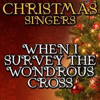 When I Survey the Wondrous Cross — Christmas Singers