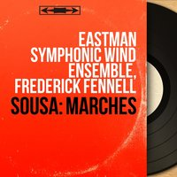 Sousa: Marches — Frederick Fennell, Eastman Symphonic Wind Ensemble, Eastman Symphonic Wind Ensemble, Frederick Fennell