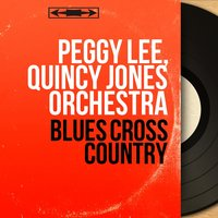 Blues Cross Country — Peggy Lee, Quincy Jones Orchestra, Peggy Lee, Quincy Jones Orchestra
