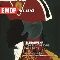 Elena Ruehr: Toussaint Before the Spirits — Boston Modern Orchestra Project, Gil Rose, Elena Ruehr, Opera Unlimited
