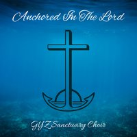 Anchored in the Lord — GYZ Sanctuary Choir