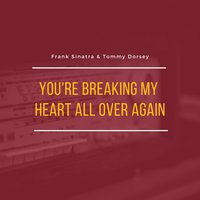 You're Breaking My Heart All Over Again — Frank Sinatra, Tommey Dorsey and his Orchestra
