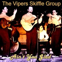 Ain't You Glad — The Vipers Skiffle Group