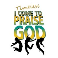 I Come to Praise God — Timeless