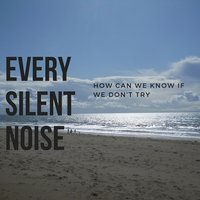 How Can We Know If We Don't Try — Every Silent Noise