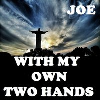 With My Own Two Hands — Joe