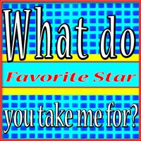 What Do You Take Me For? — Favorite Star