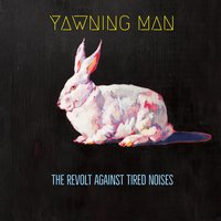 The Revolt Against Tired Noises — Yawning Man