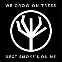 Next Smoke's on Me — We Grow on Trees