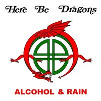 Alcohol & Rain — Here Be Dragons