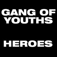 Heroes — Gang of Youths