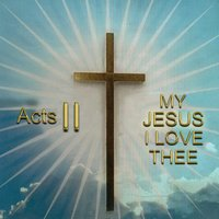 My Jesus I Love Thee — Acts II