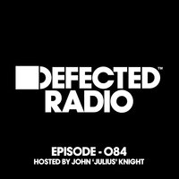 Defected Radio Episode 084 (hosted by John 'Julius' Knight) — Defected Radio