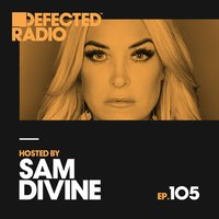 Defected Radio Episode 105 (hosted by Sam Divine) — Defected Radio