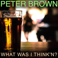What Was I Think'n? — Peter Brown