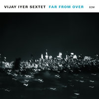Far From Over — Vijay Iyer Sextet