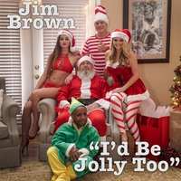 I'd Be Jolly Too — Jim Brown