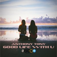 Good Life With U — Anthony Tony